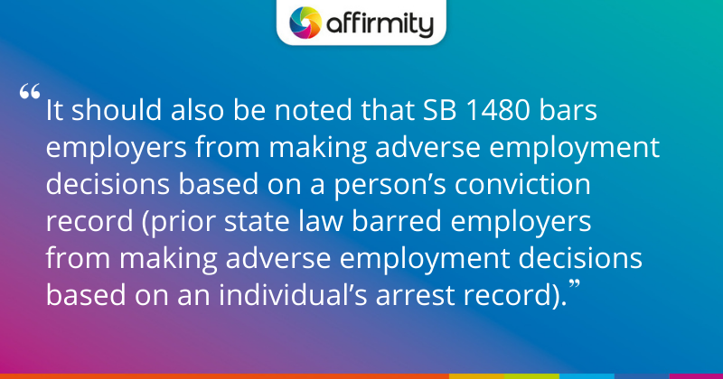 """It should also be noted that SB 1480 bars employers from making adverse employment decisions based on a person's conviction record (prior state law barred employers from making adverse employment decisions based on an individual's arrest record)."""