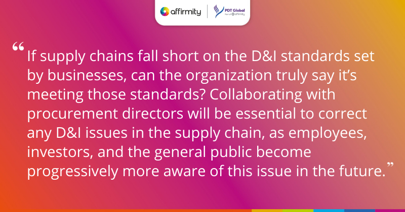 """If supply chains fall short on the D&I standards set by businesses, can the organization truly say it's meeting those standards? Collaborating with procurement directors will be essential to correct any D&I issues in the supply chain, as employees, investors, and the general public become progressively more aware of this issue in the future."""