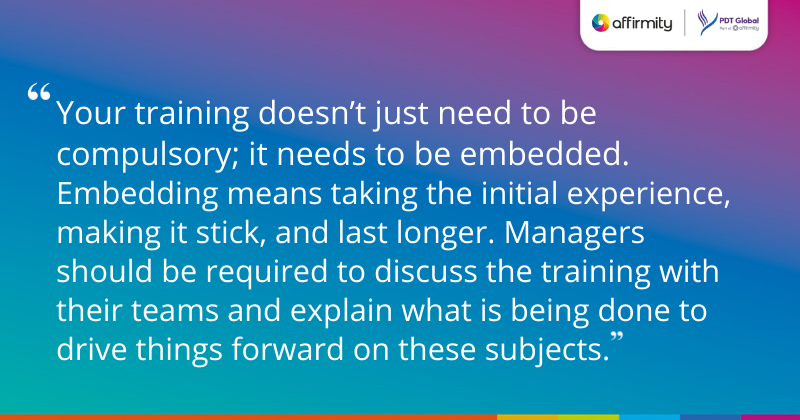 """Your training doesn't just need to be compulsory; it needs to be embedded. Embedding means taking the initial experience, making it stick, and last longer. Managers should be required to discuss the training with their teams and explain what is being done to drive things forward on these subjects."""
