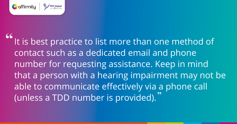 """""""It is best practice to list more than one method of contact such as a dedicated email and phone number for requesting assistance. Keep in mind that a person with a hearing impairment may not be able to communicate effectively via a phone call (unless a TDD number is provided)."""""""