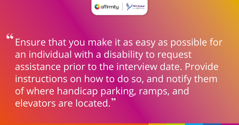 """""""Ensure that you make it as easy as possible for an individual with a disability to request assistance prior to the interview date. Provide instructions on how to do so, and notify them of where handicap parking, ramps, and elevators are located."""""""