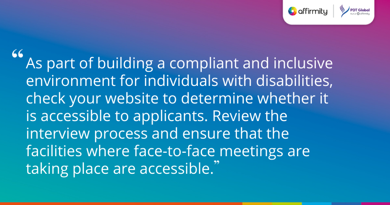 """""""As part of building a compliant and inclusive environment for individuals with disabilities, check your website to determine whether it is accessible to applicants. Review the interview process and ensure that the facilities where face-to-face meetings are taking place are accessible."""""""