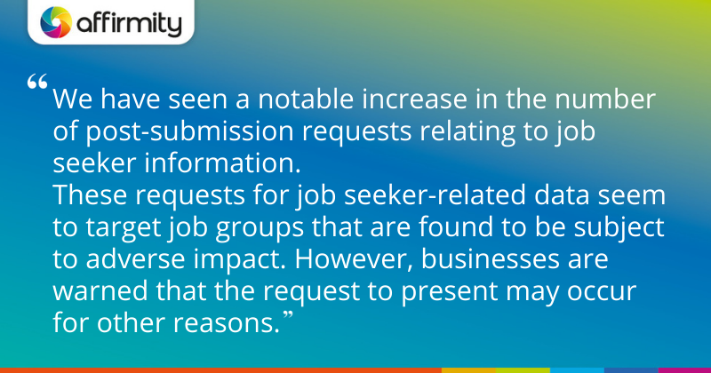 """""""We have seen a notable increase in the number of post-submission requests relating to job seeker information. These requests for job seeker-related data seem to target job groups that are found to be subject to adverse impact. However, businesses are warned that the request to present may occur for other reasons."""""""