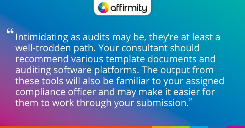 """""""Intimidating as audits may be, they're at least a well-trodden path. Your consultant should recommend various template documents and auditing software platforms. The output from these tools will also be familiar to your assigned compliance officer and may make it easier for them to work through your submission."""""""