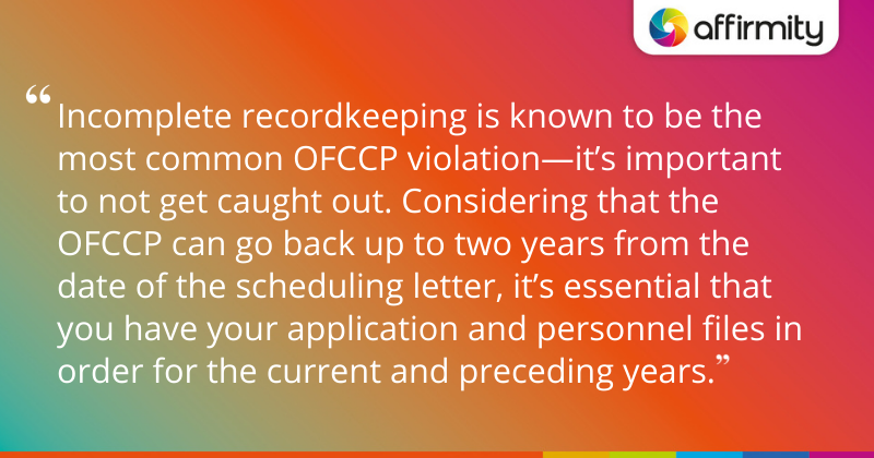 """""""Incomplete recordkeeping is known to be the most common OFCCP violation—it's important to not get caught out. Considering that the OFCCP can go back up to two years from the date of the scheduling letter, it's essential that you have your application and personnel files in order for the current and preceding years."""""""
