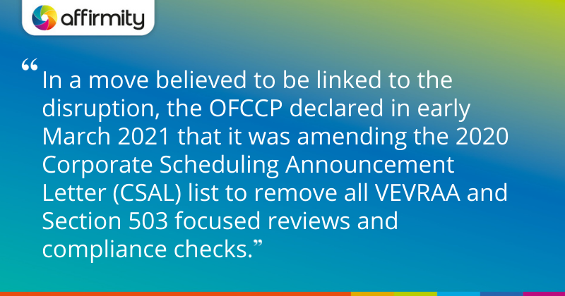 """""""In a move believed to be linked to the disruption, the OFCCP declared in early March 2021 that it was amending the 2020 Corporate Scheduling Announcement Letter (CSAL) list to remove all VEVRAA and Section 503 focused reviews and compliance checks."""""""