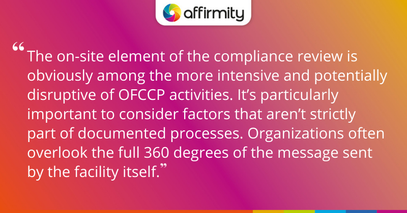 """""""The on-site element of the compliance review is obviously among the more intensive and potentially disruptive of OFCCP activities. It's particularly important to consider factors that aren't strictly part of documented processes. Organizations often overlook the full 360 degrees of the message sent by the facility itself."""""""