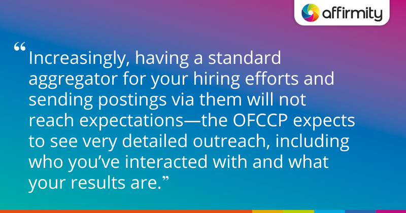 """""""Increasingly, having a standard aggregator for your hiring efforts and sending postings via them will not reach expectations—the OFCCP expects to see very detailed outreach, including who you've interacted with and what your results are."""""""