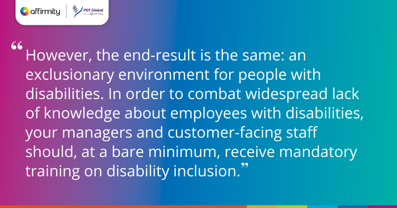 However, the end-result is the same: an exclusionary environment for people with disabilities. In order to combat widespread lack of knowledge about employees with disabilities, your managers and customer-facing staff should, at a bare minimum, receive mandatory training on disability inclusion.