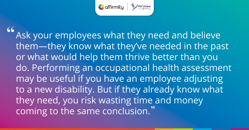 """""""Ask your employees what they need and believe them—they know what they've needed in the past or what would help them thrive better than you do. Performing an occupational health assessment may be useful if you have an employee adjusting to a new disability. But if they already know what they need, you risk wasting time and money coming to the same conclusion."""""""