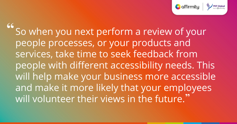 """""""So when you next perform a review of your people processes, or your products and services, take time to seek feedback from people with different accessibility needs. This will help make your business more accessible and make it more likely that your employees will volunteer their views in the future."""""""