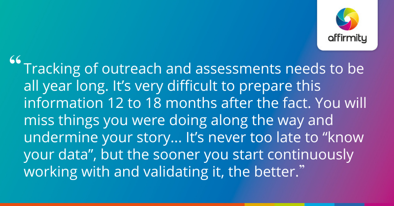 """Tracking of outreach and assessments needs to be all year long. It's very difficult to prepare this information 12 to 18 months after the fact. You will miss things you were doing along the way and undermine your story... It's never too late to """"know your data"""", but the sooner you start continuously working with and validating it, the better."""