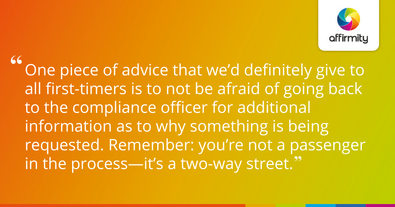 One piece of advice that we'd definitely give to all first-timers is to not be afraid of going back to the compliance officer for additional information as to why something is being requested. Remember: you're not a passenger in the process—it's a two-way street.