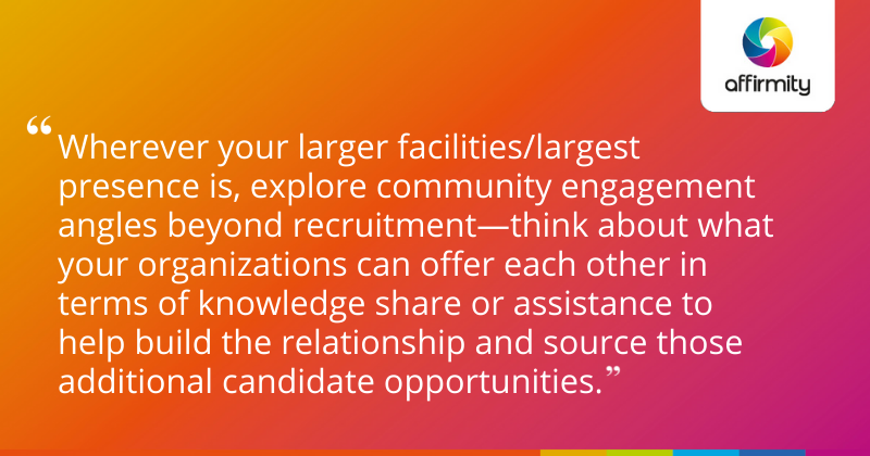 Wherever your larger facilities/largest presence is, explore community engagement angles beyond recruitment—think about what your organizations can offer each other in terms of knowledge share or assistance to help build the relationship and source those additional candidate opportunities.
