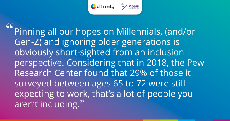 """""""Pinning all our hopes on Millennials, (and/or Gen-Z) and ignoring older generations is obviously short-sighted from an inclusion perspective. Considering that in 2018, the Pew Research Center found that 29% of those it surveyed between ages 65 to 72 were still expecting to work, that's a lot of people you aren't including."""""""