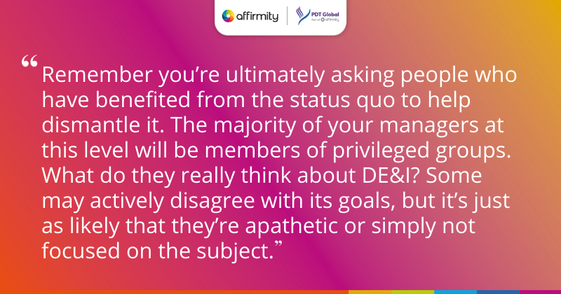 """""""Remember you're ultimately asking people who have benefited from the status quo to help dismantle it. The majority of your managers at this level will be members of privileged groups. What do they really think about DE&I? Some may actively disagree with its goals, but it's just as likely that they're apathetic or simply not focused on the subject."""""""