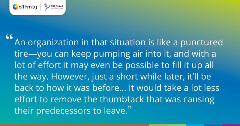 """""""An organization in that situation is like a punctured tire—you can keep pumping air into it, and with a lot of effort it may even be possible to fill it up all the way. However, just a short while later, it'll be back to how it was before... It would take a lot less effort to remove the thumbtack that was causing their predecessors to leave."""""""
