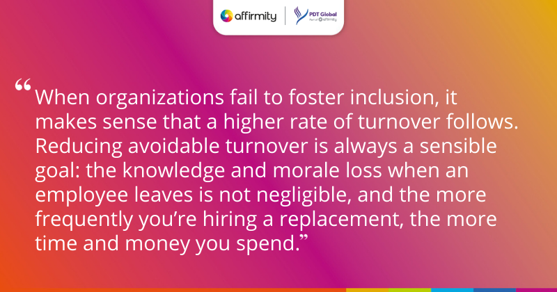 """""""When organizations fail to foster inclusion, it makes sense that a higher rate of turnover follows. Reducing avoidable turnover is always a sensible goal: the knowledge and morale loss when an employee leaves is not negligible, and the more frequently you're hiring a replacement, the more time and money you spend."""""""
