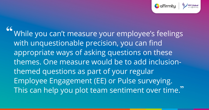 """""""While you can't measure your employee's feelings with unquestionable precision, you can find appropriate ways of asking questions on these themes. One measure would be to add inclusion-themed questions as part of your regular Employee Engagement (EE) or Pulse surveying. This can help you plot team sentiment over time."""""""