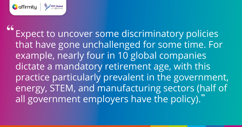 """""""Expect to uncover some discriminatory policies that have gone unchallenged for some time. For example, nearly four in 10 global companies dictate a mandatory retirement age, with this practice particularly prevalent in the government, energy, STEM, and manufacturing sectors (half of all government employers have the policy)."""""""