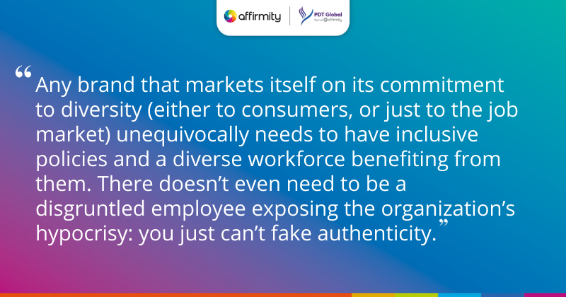 """""""Any brand that markets itself on its commitment to diversity (either to consumers, or just to the job market) unequivocally needs to have inclusive policies and a diverse workforce benefiting from them. There doesn't even need to be a disgruntled employee exposing the organization's hypocrisy: you just can't fake authenticity."""""""