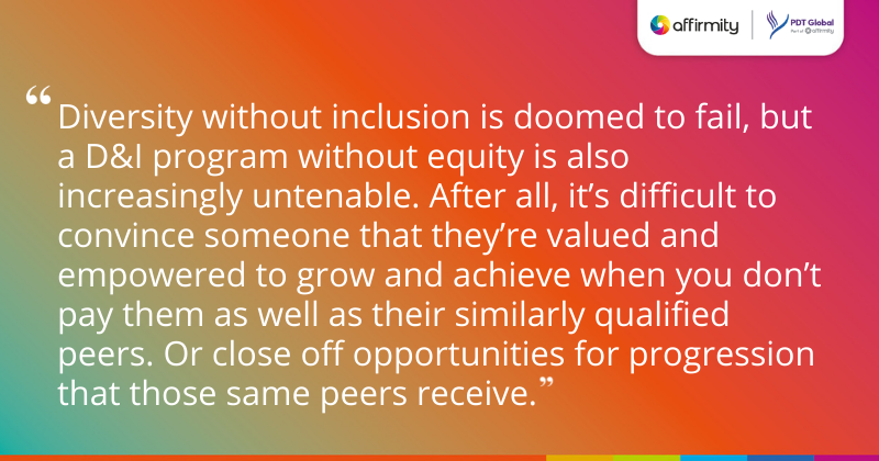 """""""Diversity without inclusion is doomed to fail, but a D&I program without equity is also increasingly untenable. After all, it's difficult to convince someone that they're valued and empowered to grow and achieve when you don't pay them as well as their similarly qualified peers. Or close off opportunities for progression that those same peers receive."""""""