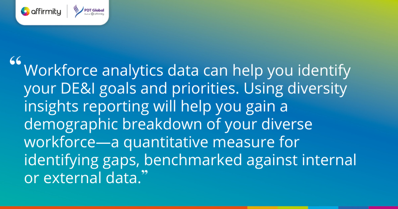 """""""Workforce analytics data can help you identify your DE&I goals and priorities. Using diversity insights reporting will help you gain a demographic breakdown of your diverse workforce—a quantitative measure for identifying gaps, benchmarked against internal or external data."""""""