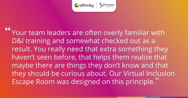 """""""Your team leaders are often overly familiar with D&I training and somewhat checked out as a result. You really need that extra something they haven't seen before, that helps them realize that maybe there are things they don't know and that they should be curious about. Our Virtual Inclusion Escape Room was designed on this principle."""""""