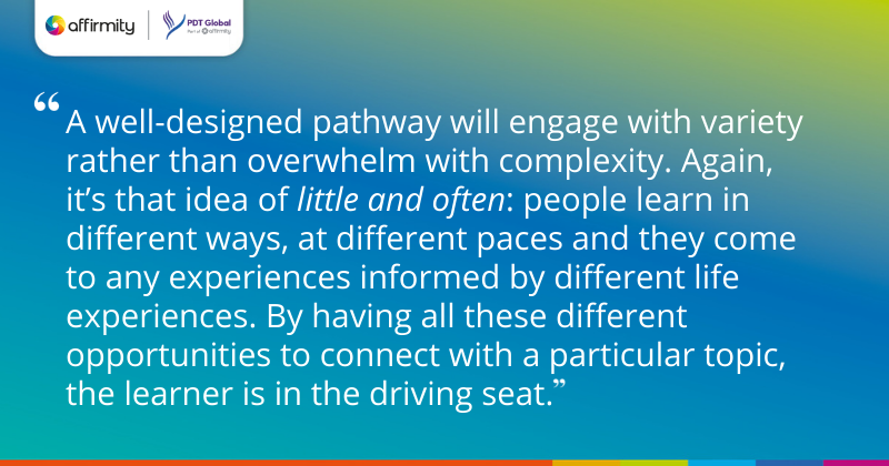 """""""A well-designed pathway will engage with variety rather than overwhelm with complexity. Again, it's that idea of little and often: people learn in different ways, at different paces and they come to any experiences informed by different life experiences. By having all these different opportunities to connect with a particular topic, the learner is in the driving seat."""""""