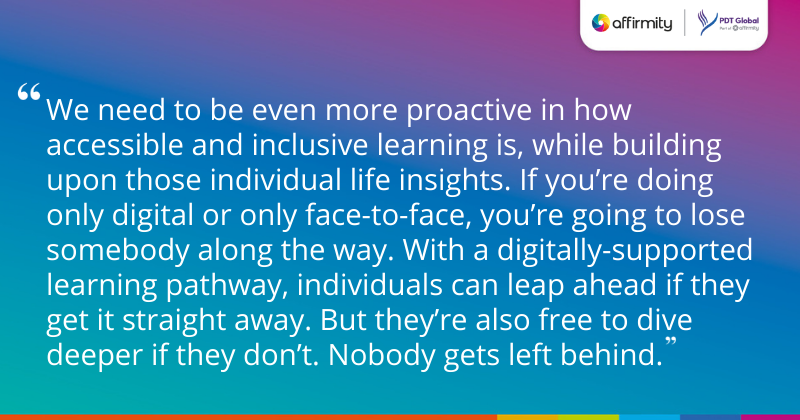 """""""We need to be even more proactive in how accessible and inclusive learning is, while building upon those individual life insights. If you're doing only digital or only face-to-face, you're going to lose somebody along the way. With a digitally-supported learning pathway, individuals can leap ahead if they get it straight away. But they're also free to dive deeper if they don't. Nobody gets left behind."""""""