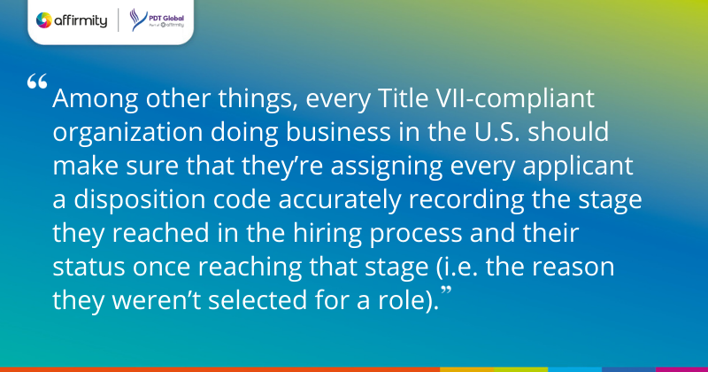 """""""Among other things, every Title VII-compliant organization doing business in the U.S. should make sure that they're assigning every applicant a disposition code accurately recording the stage they reached in the hiring process and their status once reaching that stage (i.e. the reason they weren't selected for a role)."""""""