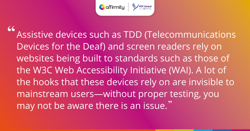 """""""Assistive devices such as TDD (Telecommunications Devices for the Deaf) and screen readers rely on websites being built to standards such as those of the W3C Web Accessibility Initiative (WAI). A lot of the hooks that these devices rely on are invisible to mainstream users—without proper testing, you may not be aware there is an issue."""""""