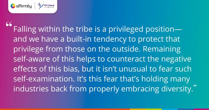"""""""Falling within the tribe is a privileged position—and we have a built-in tendency to protect that privilege from those on the outside. Remaining self-aware of this helps to counteract the negative effects of this bias, but it isn't unusual to fear such self-examination. It's this fear that's holding many industries back from properly embracing diversity."""""""