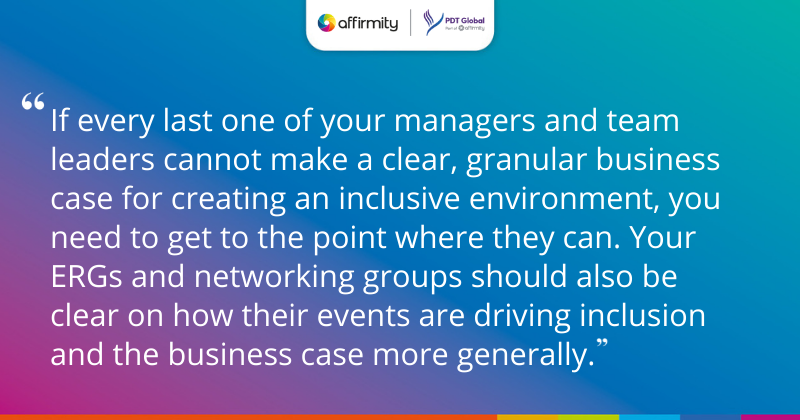 """""""If every last one of your managers and team leaders cannot make a clear, granular business case for creating an inclusive environment, you need to get to the point where they can. Your ERGs and networking groups should also be clear on how their events are driving inclusion and the business case more generally."""""""