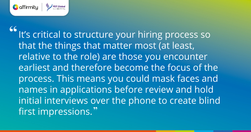 """""""It's critical to structure your hiring process so that the things that matter most (at least, relative to the role) are those you encounter earliest and therefore become the focus of the process. This means you could mask faces and names in applications before review and hold initial interviews over the phone to create blind first impressions."""""""