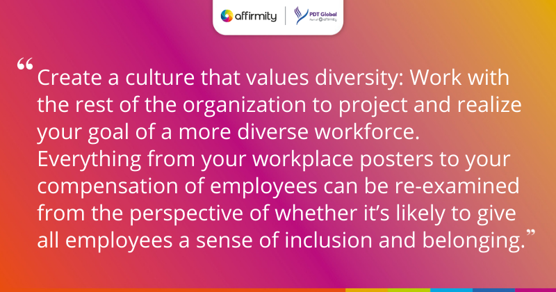 """""""Create a culture that values diversity: Work with the rest of the organization to project and realize your goal of a more diverse workforce. Everything from your workplace posters to your compensation of employees can be re-examined from the perspective of whether it's likely to give all employees a sense of inclusion and belonging."""""""