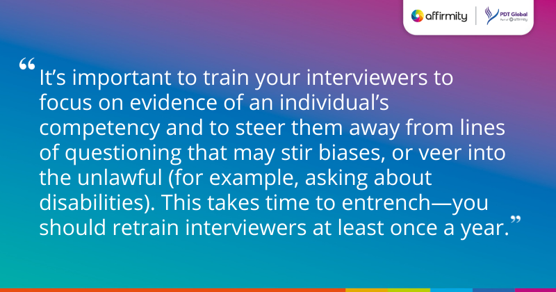 """""""It's important to train your interviewers to focus on evidence of an individual's competency and to steer them away from lines of questioning that may stir biases, or veer into the unlawful (for example, asking about disabilities). This takes time to entrench—you should retrain interviewers at least once a year."""""""