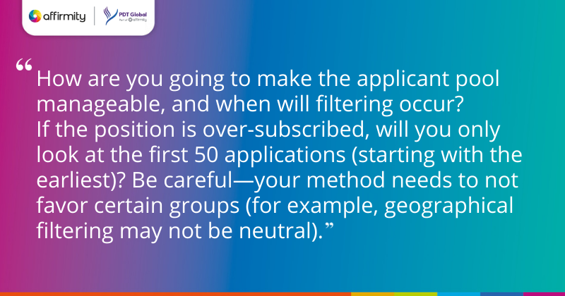 """""""How are you going to make the applicant pool manageable, and when will filtering occur? If the position is over-subscribed, will you only look at the first 50 applications (starting with the earliest)? Be careful—your method needs to not favor certain groups (for example, geographical filtering may not be neutral)."""""""
