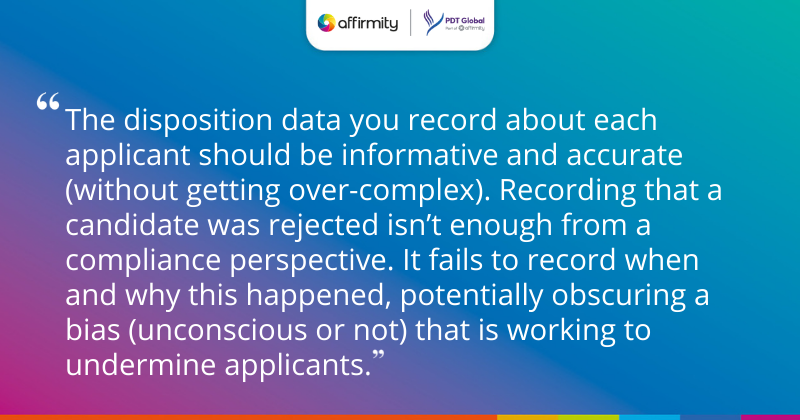 """""""The disposition data you record about each applicant should be informative and accurate (without getting over-complex). Recording that a candidate was rejected isn't enough from a compliance perspective. It fails to record when and why this happened, potentially obscuring a bias (unconscious or not) that is working to undermine applicants."""""""