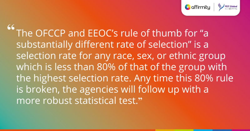 """""""The OFCCP and EEOC's rule of thumb for """"a substantially different rate of selection"""" is a selection rate for any race, sex, or ethnic group which is less than 80% of that of the group with the highest selection rate. Any time this 80% rule is broken, the agencies will follow up with a more robust statistical test."""""""